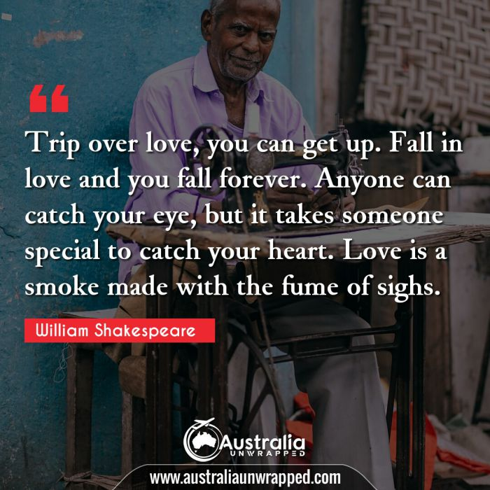 Trip over love, you can get up. Fall in love and you fall forever. Anyone can catch your eye, but it takes someone special to catch your heart. Love is a smoke made with the fume of sighs.