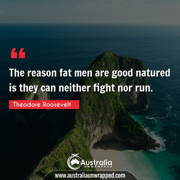 The reason fat men are good natured is they can neither fight nor run.