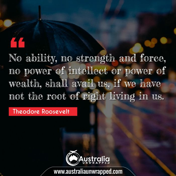 No ability, no strength and force, no power of intellect or power of wealth, shall avail us, if we have not the root of right living in us.