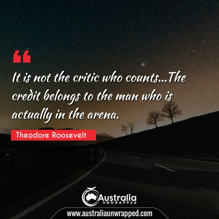 It is not the critic who counts…The credit belongs to the man who is actually in the arena.