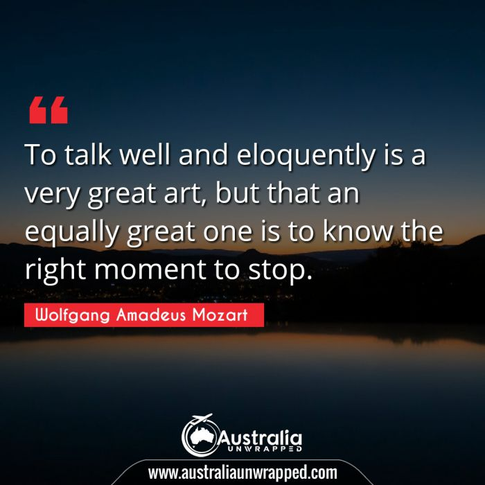 To talk well and eloquently is a very great art, but that an equally great one is to know the right moment to stop.
