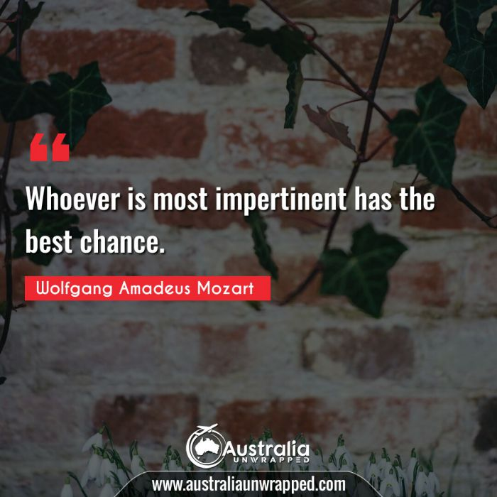 Whoever is most impertinent has the best chance.