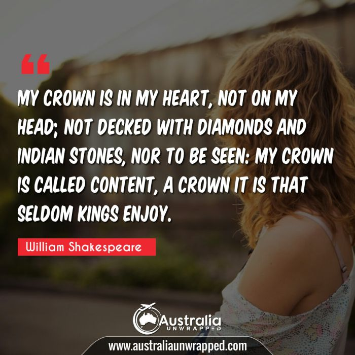 My crown is in my heart, not on my head; not decked with diamonds and Indian stones, nor to be seen: my crown is called content, a crown it is that seldom kings enjoy.