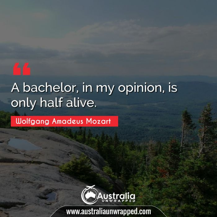 A bachelor, in my opinion, is only half alive.