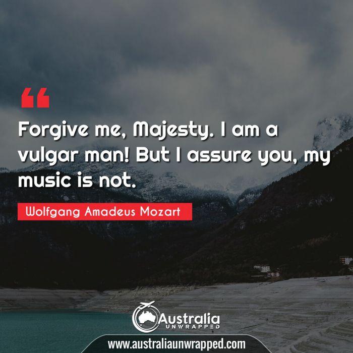 Forgive me, Majesty. I am a vulgar man! But I assure you, my music is not.