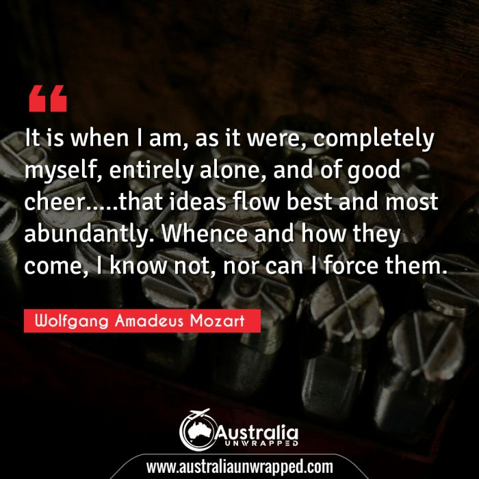 It is when I am, as it were, completely myself, entirely alone, and of good cheer…..that ideas flow best and most abundantly. Whence and how they come, I know not, nor can I force them.