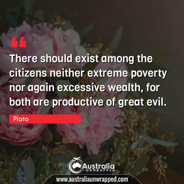 There should exist among the citizens neither extreme poverty nor again excessive wealth, for both are productive of great evil.