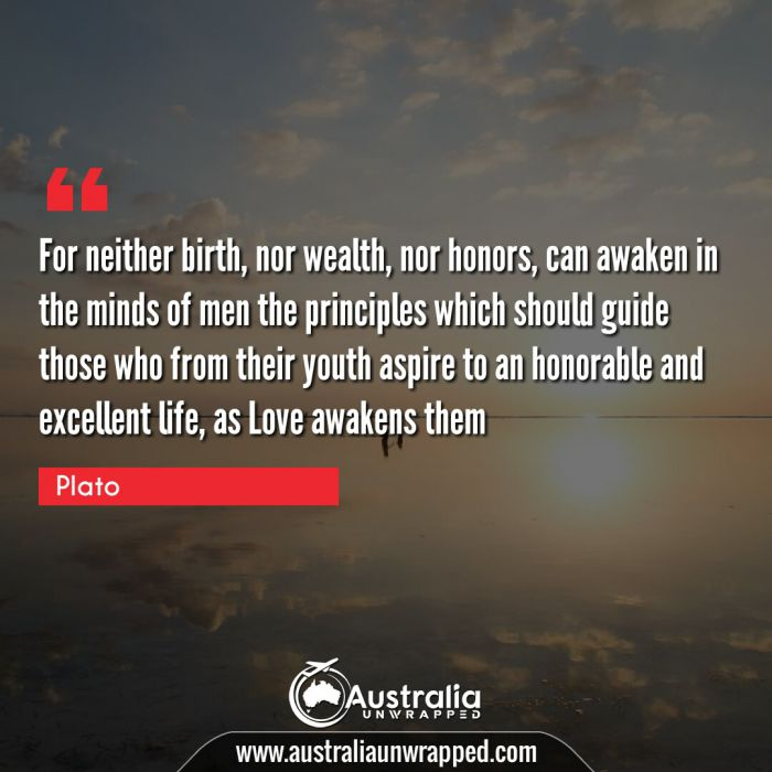 For neither birth, nor wealth, nor honors, can awaken in the minds of men the principles which should guide those who from their youth aspire to an honorable and excellent life, as Love awakens them