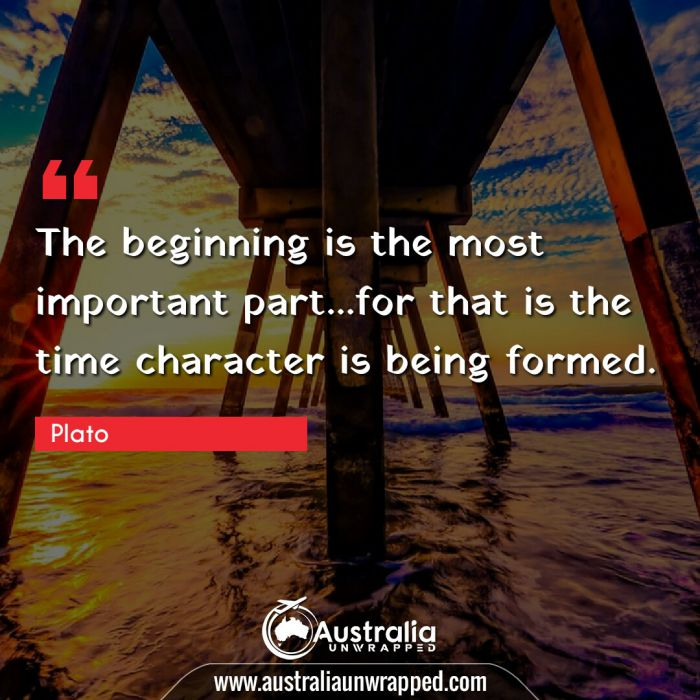 The beginning is the most important part…for that is the time character is being formed.