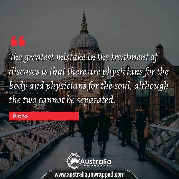 The greatest mistake in the treatment of diseases is that there are physicians for the body and physicians for the soul, although the two cannot be separated.