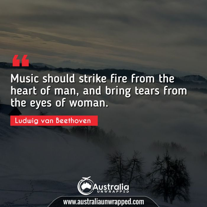 Music should strike fire from the heart of man, and bring tears from the eyes of woman.