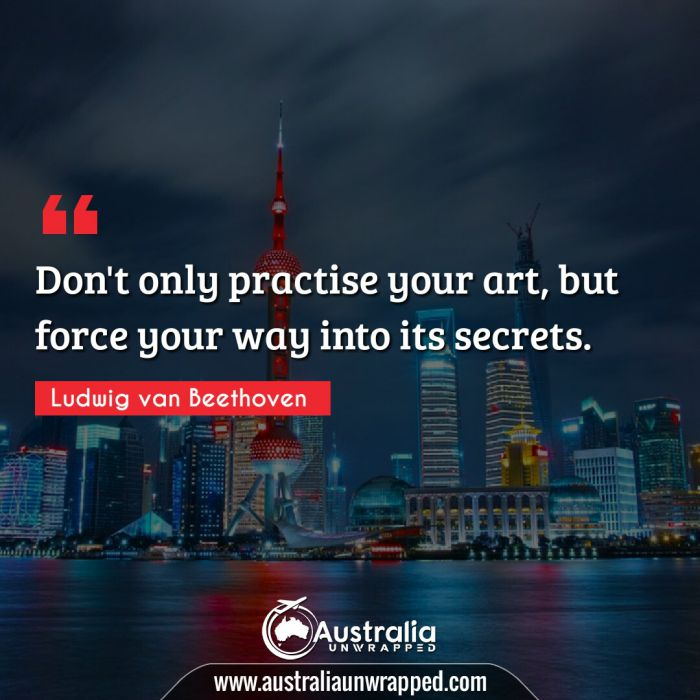 Don't only practise your art, but force your way into its secrets.