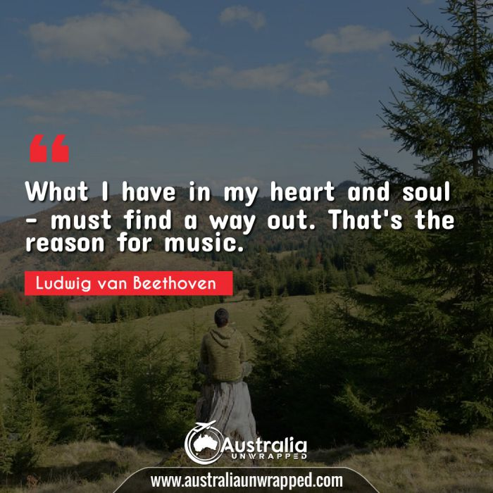 What I have in my heart and soul - must find a way out. That's the reason for music.