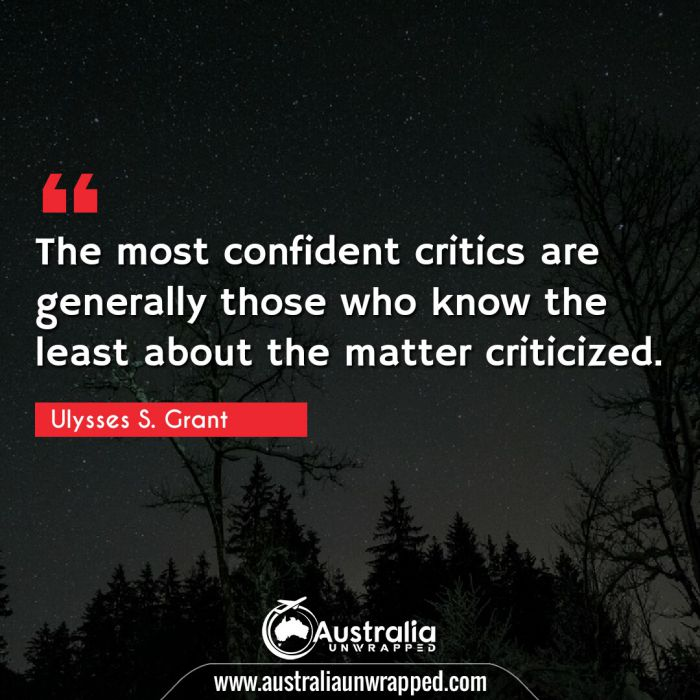 The most confident critics are generally those who know the least about the matter criticized.