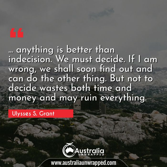 … anything is better than indecision. We must decide. If I am wrong, we shall soon find out and can do the other thing. But not to decide wastes both time and money and may ruin everything.