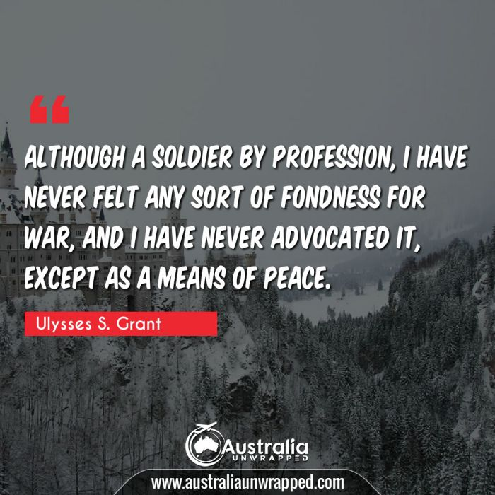 Although a soldier by profession, I have never felt any sort of fondness for war, and I have never advocated it, except as a means of peace.