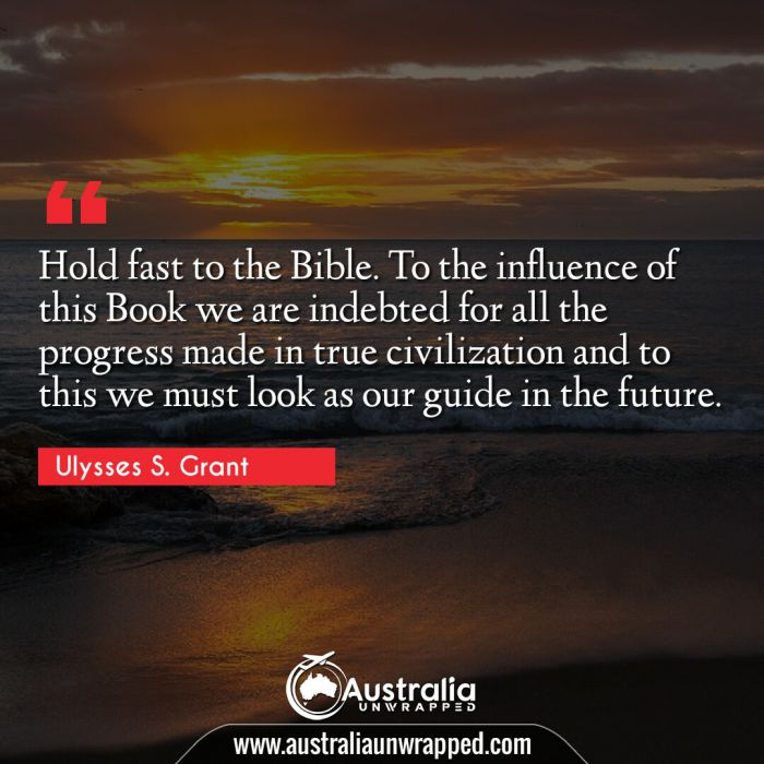 Hold fast to the Bible. To the influence of this Book we are indebted for all the progress made in true civilization and to this we must look as our guide in the future.