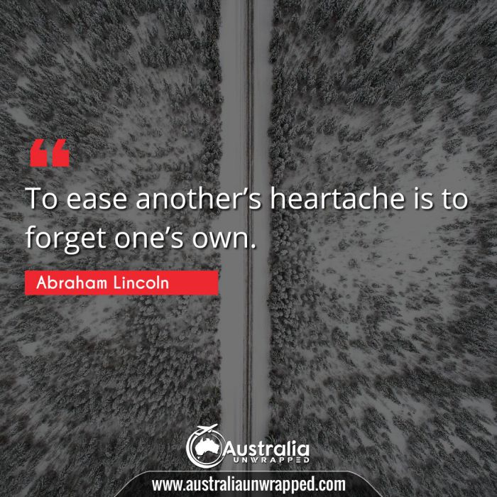To ease another's heartache is to forget one's own.