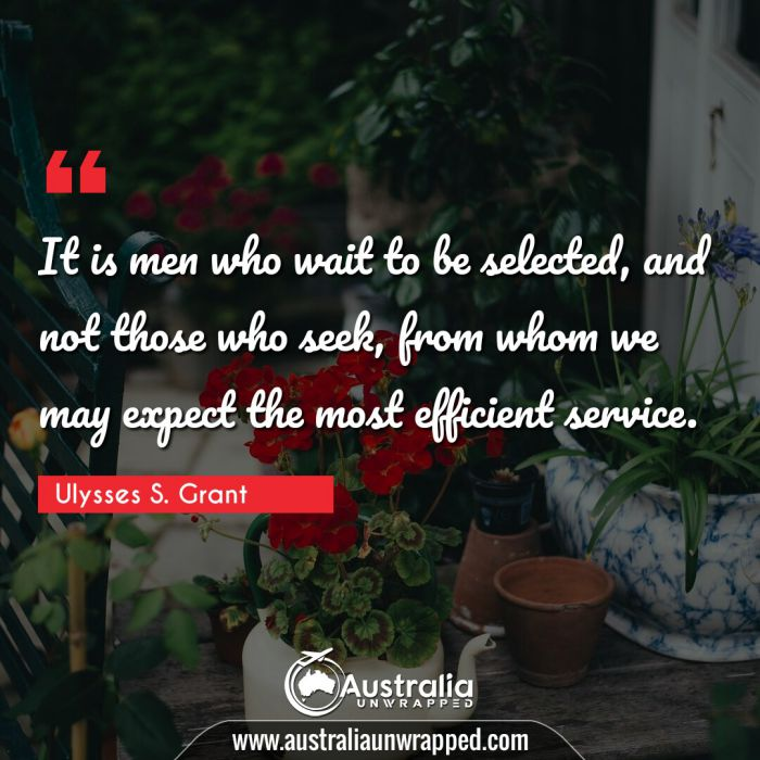 It is men who wait to be selected, and not those who seek, from whom we may expect the most efficient service.