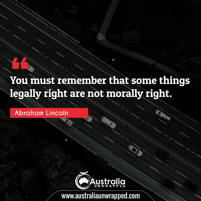 You must remember that some things legally right are not morally right.