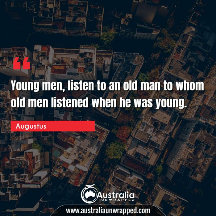 Young men, listen to an old man to whom old men listened when he was young.