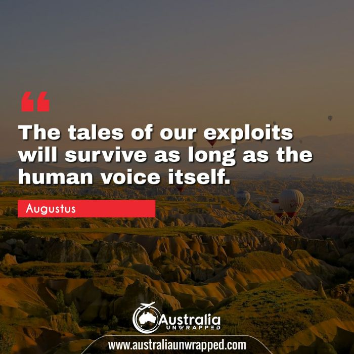 The tales of our exploits will survive as long as the human voice itself.