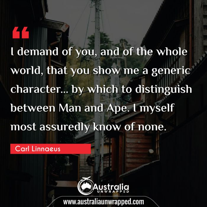 I demand of you, and of the whole world, that you show me a generic character… by which to distinguish between Man and Ape. I myself most assuredly know of none.