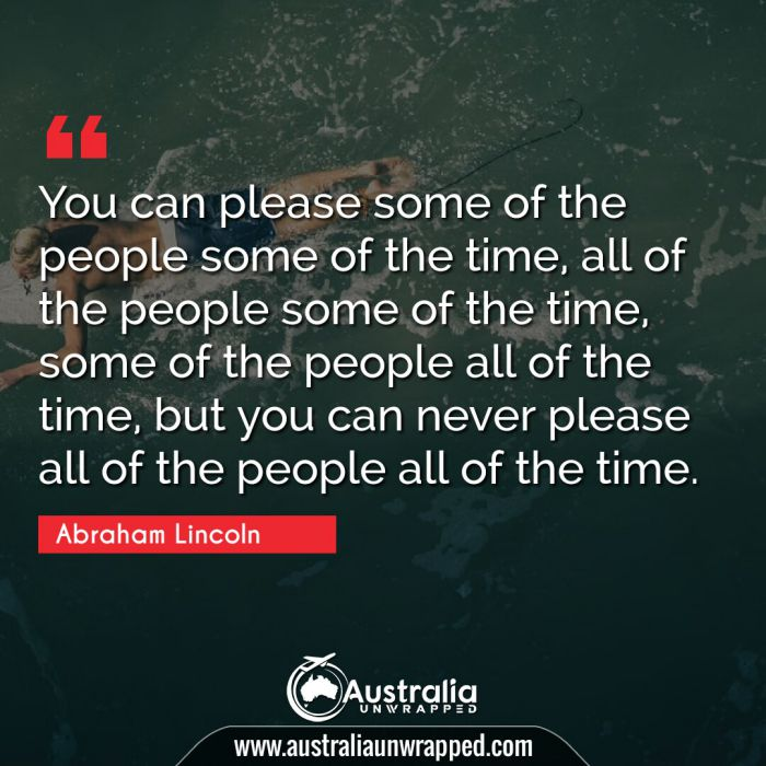 You can please some of the people some of the time, all of the people some of the time, some of the people all of the time, but you can never please all of the people all of the time.