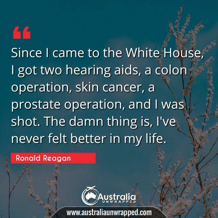 Since I came to the White House, I got two hearing aids, a colon operation, skin cancer, a prostate operation, and I was shot. The damn thing is, I've never felt better in my life.