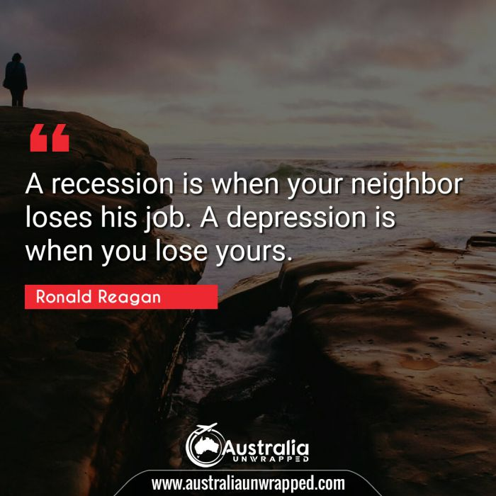A recession is when your neighbor loses his job. A depression is when you lose yours.
