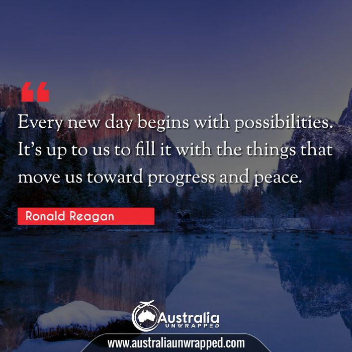 Every new day begins with possibilities. It's up to us to fill it with the things that move us toward progress and peace.