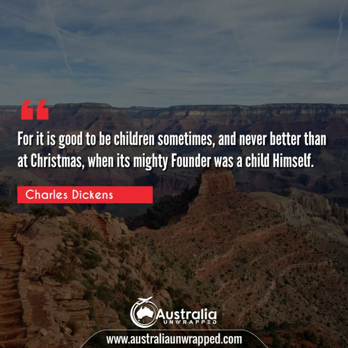 For it is good to be children sometimes, and never better than at Christmas, when its mighty Founder was a child Himself.