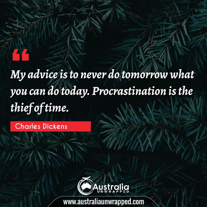 My advice is to never do tomorrow what you can do today. Procrastination is the thief of time.