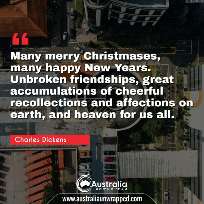 Many merry Christmases, many happy New Years. Unbroken friendships, great accumulations of cheerful recollections and affections on earth, and heaven for us all.
