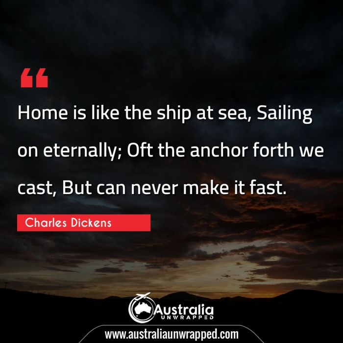 Home is like the ship at sea, Sailing on eternally; Oft the anchor forth we cast, But can never make it fast.