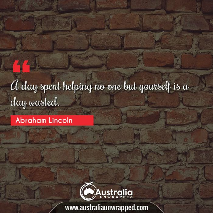 A day spent helping no one but yourself is a day wasted.