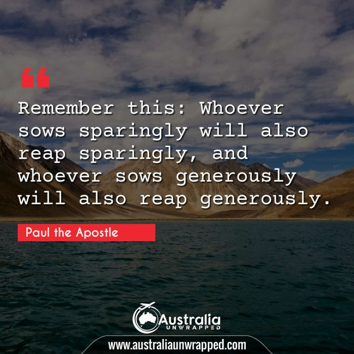 Remember this: Whoever sows sparingly will also reap sparingly, and whoever sows generously will also reap generously.