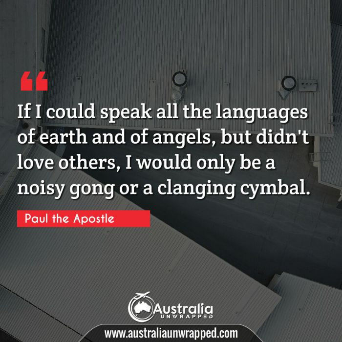 If I could speak all the languages of earth and of angels, but didn't love others, I would only be a noisy gong or a clanging cymbal.