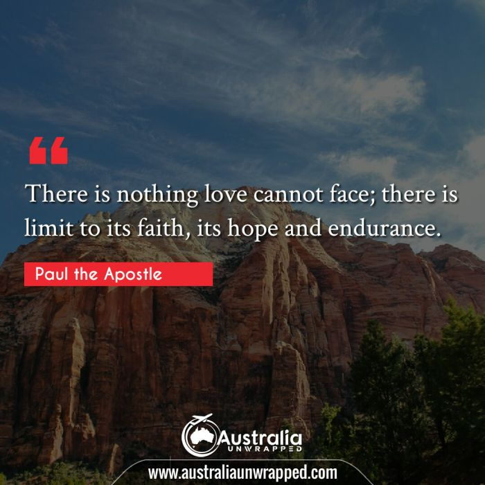 There is nothing love cannot face; there is limit to its faith, its hope and endurance.