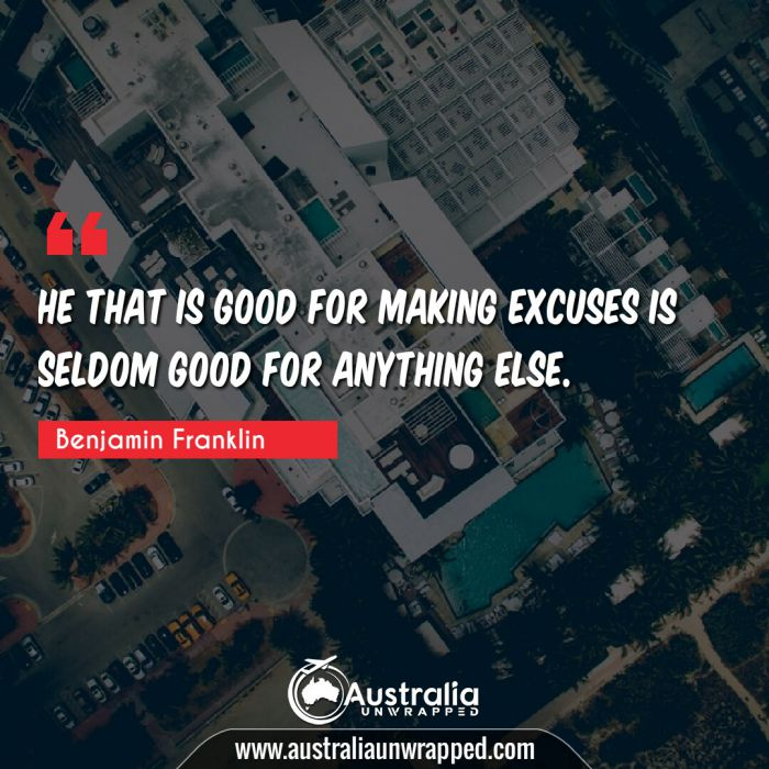 He that is good for making excuses is seldom good for anything else.
