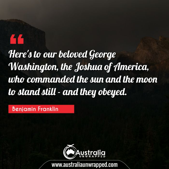 Here's to our beloved George Washington, the Joshua of America, who commanded the sun and the moon to stand still - and they obeyed.