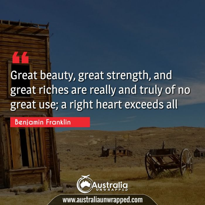 Great beauty, great strength, and great riches are really and truly of no great use; a right heart exceeds all