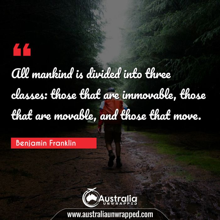 All mankind is divided into three classes: those that are immovable, those that are movable, and those that move.