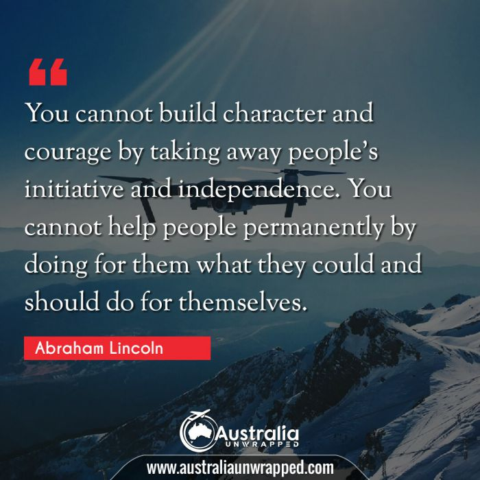 You cannot build character and courage by taking away people's initiative and independence. You cannot help people permanently by doing for them what they could and should do for themselves.