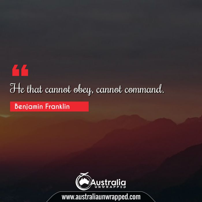 He that cannot obey, cannot command.