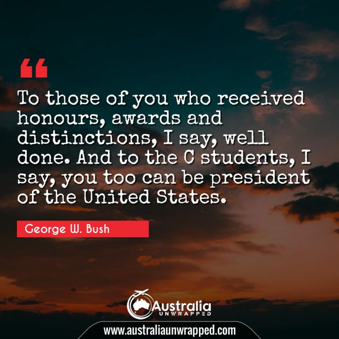To those of you who received honours, awards and distinctions, I say, well done. And to the C students, I say, you too can be president of the United States.