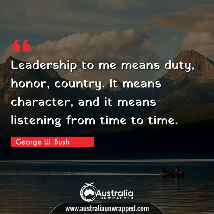 Leadership to me means duty, honor, country. It means character, and it means listening from time to time.