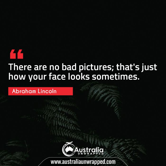 There are no bad pictures; that's just how your face looks sometimes.