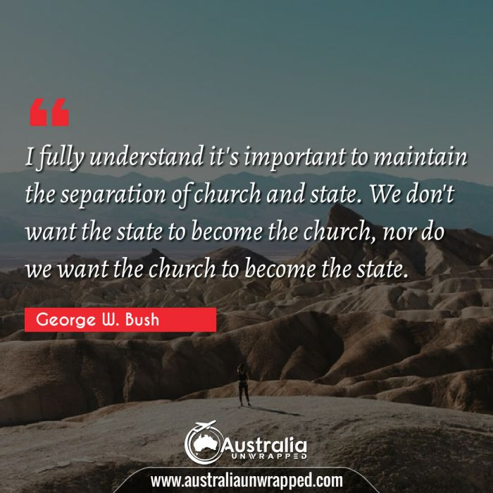 I fully understand it's important to maintain the separation of church and state. We don't want the state to become the church, nor do we want the church to become the state.