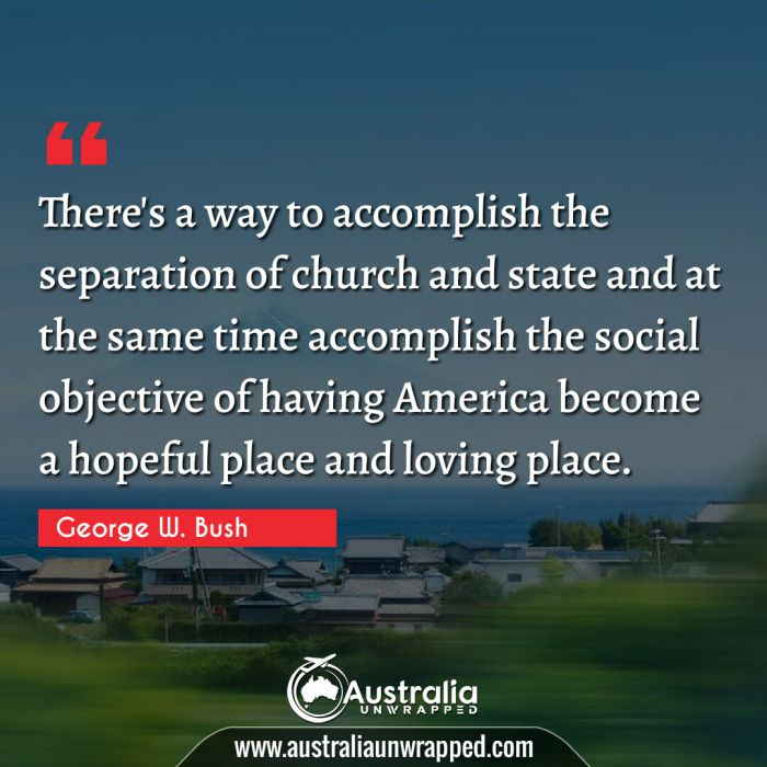 There's a way to accomplish the separation of church and state and at the same time accomplish the social objective of having America become a hopeful place and loving place.